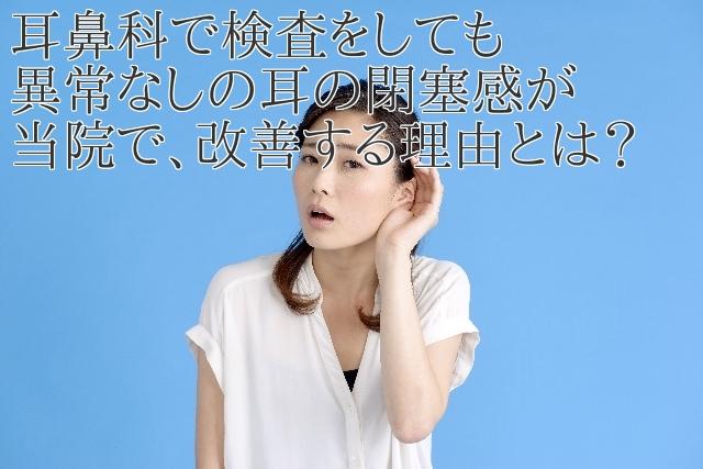 耳鼻科で検査をしても異常なしの耳の閉塞感が当院で、改善する理由とは?